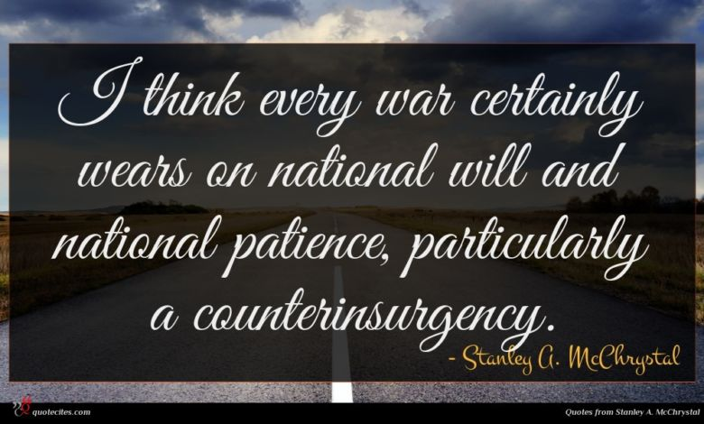 I think every war certainly wears on national will and national patience, particularly a counterinsurgency.