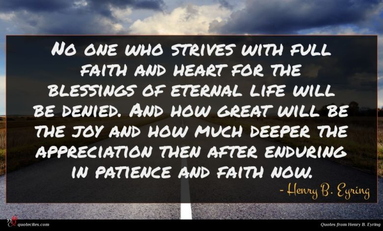 No one who strives with full faith and heart for the blessings of eternal life will be denied. And how great will be the joy and how much deeper the appreciation then after enduring in patience and faith now.