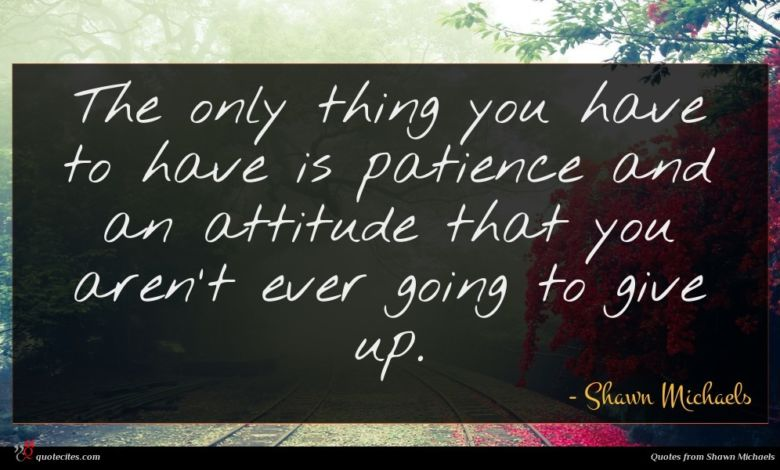 The only thing you have to have is patience and an attitude that you aren't ever going to give up.