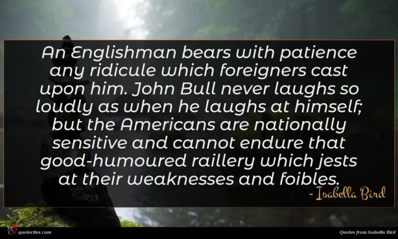 An Englishman bears with patience any ridicule which foreigners cast upon him. John Bull never laughs so loudly as when he laughs at himself; but the Americans are nationally sensitive and cannot endure that good-humoured raillery which jests at their weaknesses and foibles.