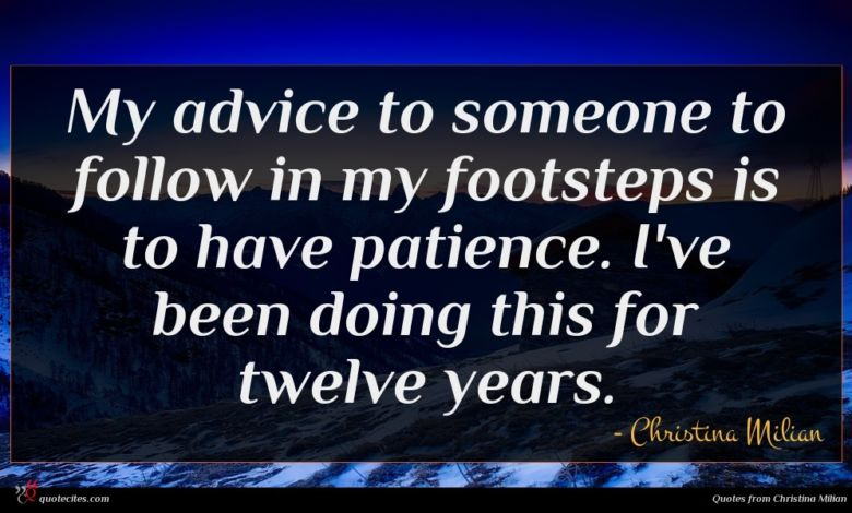 My advice to someone to follow in my footsteps is to have patience. I've been doing this for twelve years.