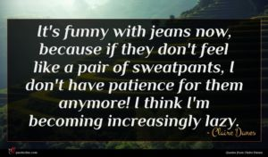 Claire Danes quote : It's funny with jeans ...