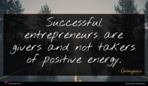 Anonymous quote : Successful entrepreneurs are givers ...