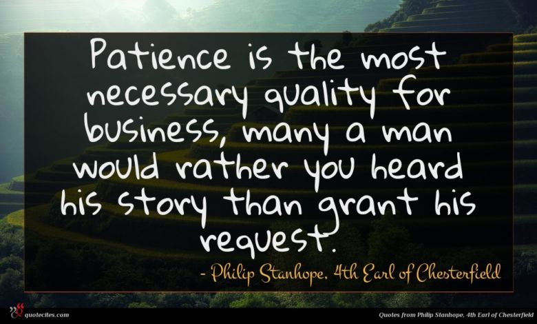Patience is the most necessary quality for business, many a man would rather you heard his story than grant his request.