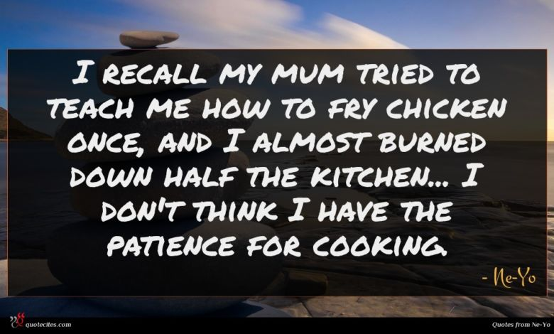 I recall my mum tried to teach me how to fry chicken once, and I almost burned down half the kitchen... I don't think I have the patience for cooking.