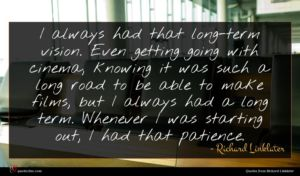 Richard Linklater quote : I always had that ...