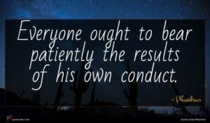 Phaedrus quote : Everyone ought to bear ...