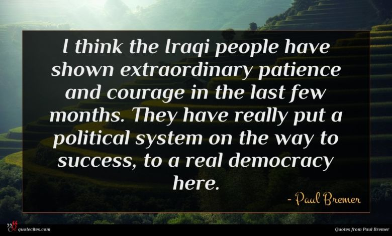 I think the Iraqi people have shown extraordinary patience and courage in the last few months. They have really put a political system on the way to success, to a real democracy here.