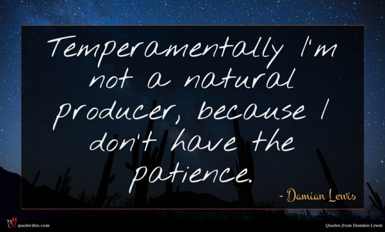 Temperamentally I'm not a natural producer, because I don't have the patience.