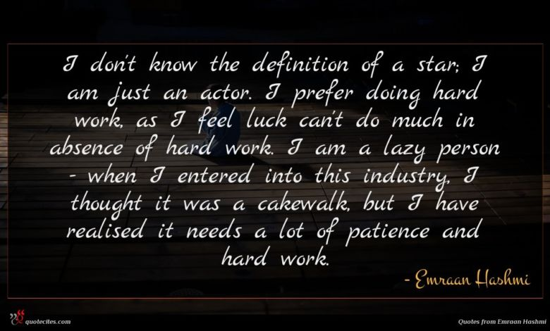I don't know the definition of a star; I am just an actor. I prefer doing hard work, as I feel luck can't do much in absence of hard work. I am a lazy person - when I entered into this industry, I thought it was a cakewalk, but I have realised it needs a lot of patience and hard work.
