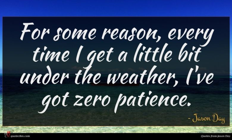For some reason, every time I get a little bit under the weather, I've got zero patience.