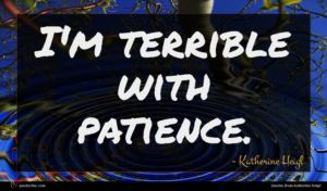 Katherine Heigl quote : I'm terrible with patience ...
