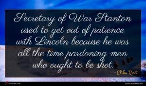 Elihu Root quote : Secretary of War Stanton ...
