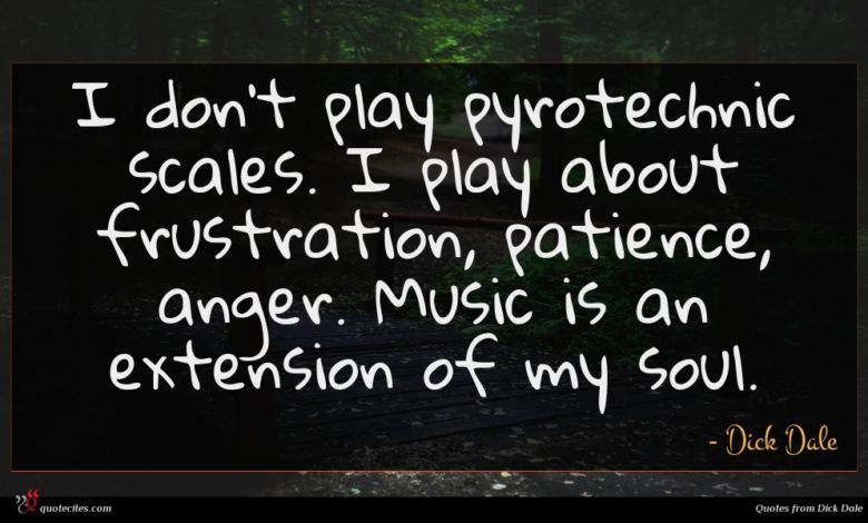 I don't play pyrotechnic scales. I play about frustration, patience, anger. Music is an extension of my soul.