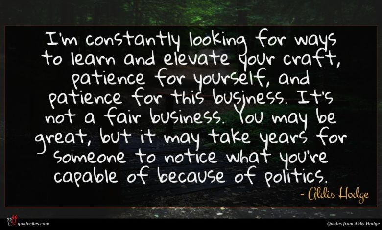 I'm constantly looking for ways to learn and elevate your craft, patience for yourself, and patience for this business. It's not a fair business. You may be great, but it may take years for someone to notice what you're capable of because of politics.