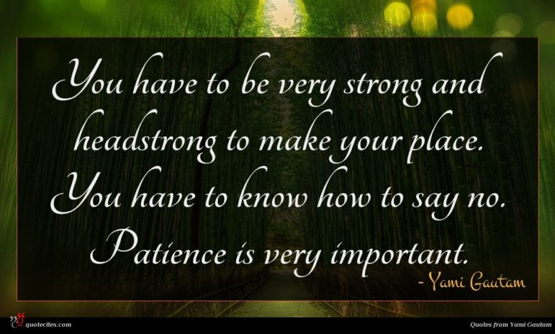 You have to be very strong and headstrong to make your place. You have to know how to say no. Patience is very important.