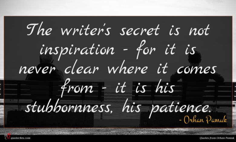 The writer's secret is not inspiration - for it is never clear where it comes from - it is his stubbornness, his patience.