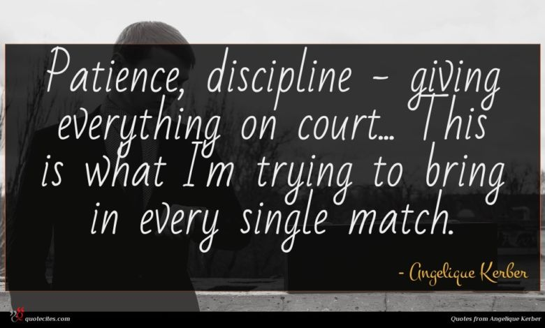 Patience, discipline - giving everything on court... This is what I'm trying to bring in every single match.