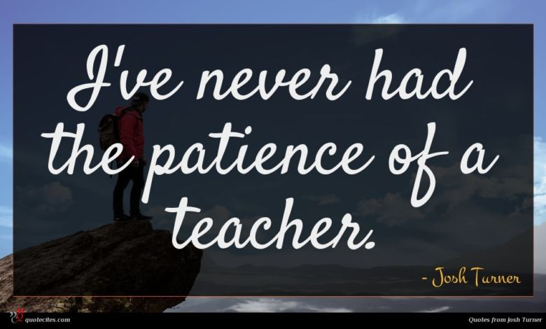 I've never had the patience of a teacher.