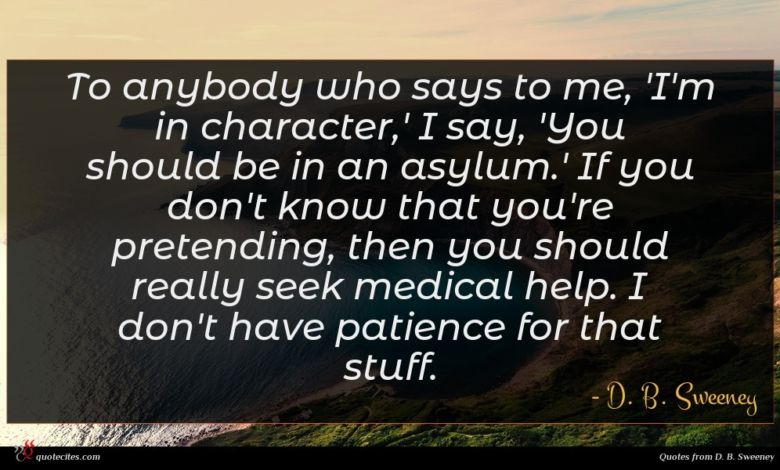 To anybody who says to me, 'I'm in character,' I say, 'You should be in an asylum.' If you don't know that you're pretending, then you should really seek medical help. I don't have patience for that stuff.