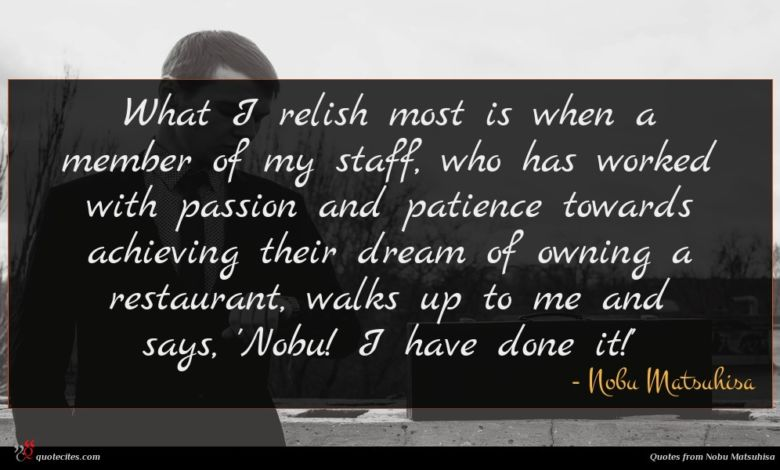 What I relish most is when a member of my staff, who has worked with passion and patience towards achieving their dream of owning a restaurant, walks up to me and says, 'Nobu! I have done it!'