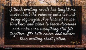 Ken Liu quote : I think writing novels ...