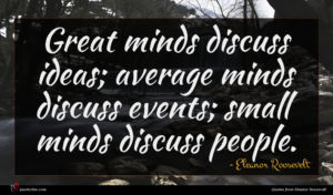 Eleanor Roosevelt quote : Great minds discuss ideas ...