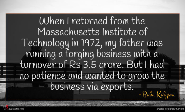 When I returned from the Massachusetts Institute of Technology in 1972, my father was running a forging business with a turnover of Rs 3.5 crore. But I had no patience and wanted to grow the business via exports.