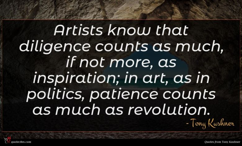 Photo of Tony Kushner quote : Artists know that diligence …