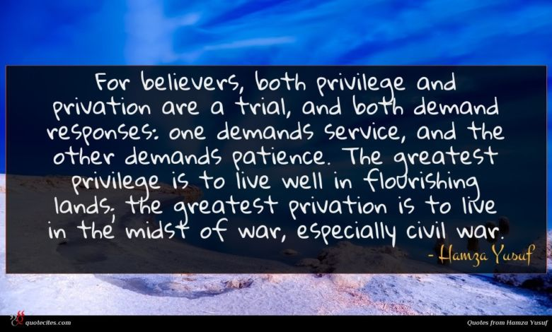 For believers, both privilege and privation are a trial, and both demand responses: one demands service, and the other demands patience. The greatest privilege is to live well in flourishing lands; the greatest privation is to live in the midst of war, especially civil war.