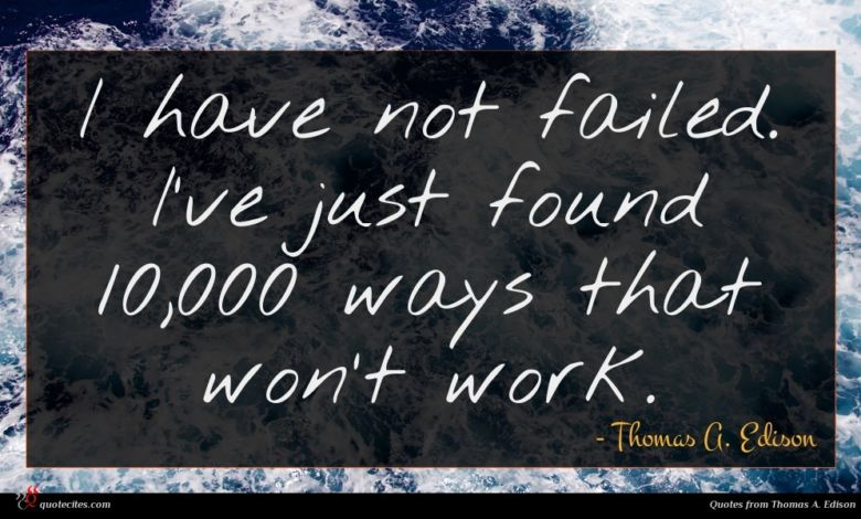 I have not failed. I've just found 10,000 ways that won't work.