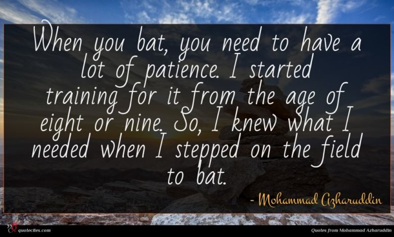 When you bat, you need to have a lot of patience. I started training for it from the age of eight or nine. So, I knew what I needed when I stepped on the field to bat.