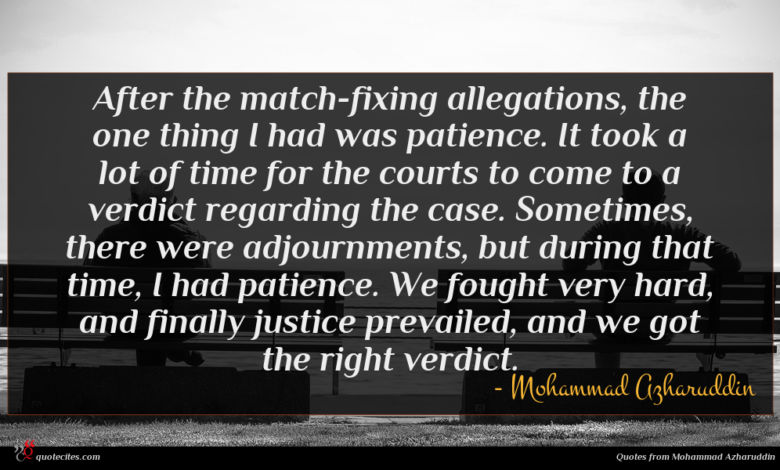 After the match-fixing allegations, the one thing I had was patience. It took a lot of time for the courts to come to a verdict regarding the case. Sometimes, there were adjournments, but during that time, I had patience. We fought very hard, and finally justice prevailed, and we got the right verdict.