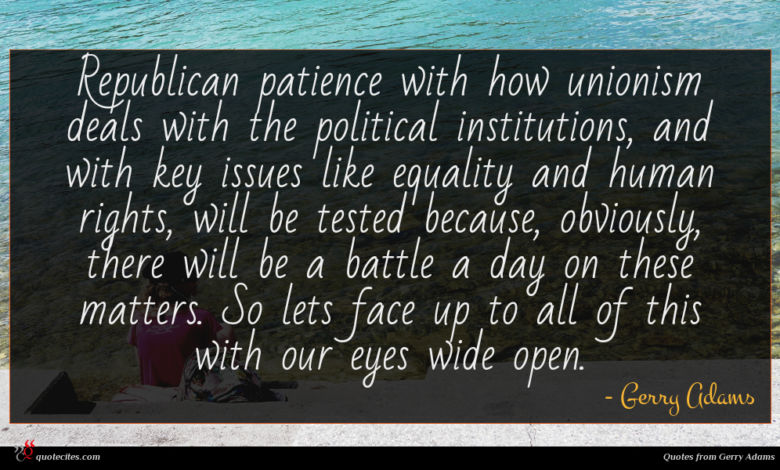 Republican patience with how unionism deals with the political institutions, and with key issues like equality and human rights, will be tested because, obviously, there will be a battle a day on these matters. So lets face up to all of this with our eyes wide open.