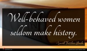 Laurel Thatcher Ulrich quote : Well-behaved women seldom make ...