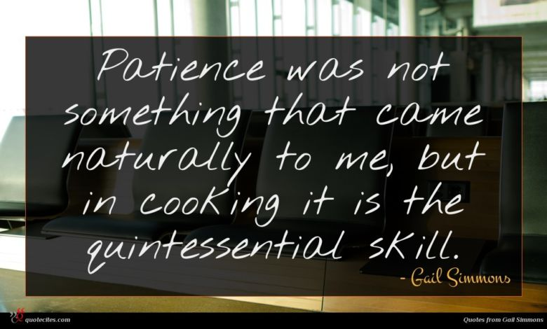 Patience was not something that came naturally to me, but in cooking it is the quintessential skill.