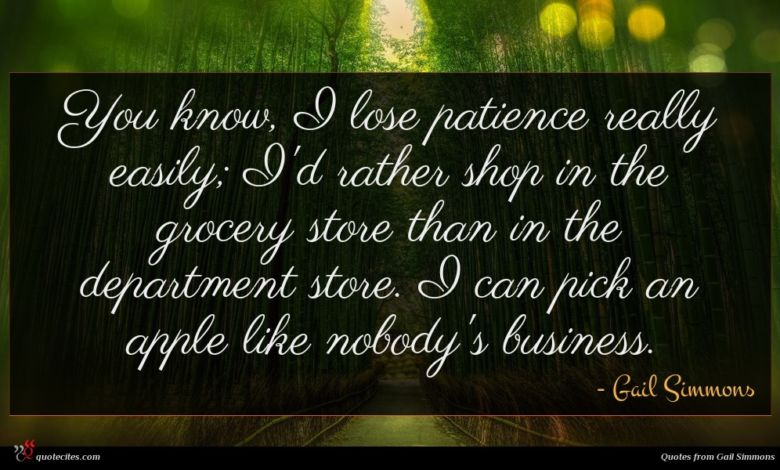 You know, I lose patience really easily; I'd rather shop in the grocery store than in the department store. I can pick an apple like nobody's business.