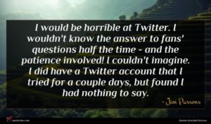Jim Parsons quote : I would be horrible ...