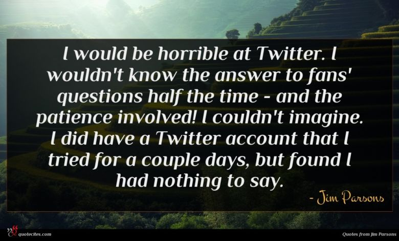 I would be horrible at Twitter. I wouldn't know the answer to fans' questions half the time - and the patience involved! I couldn't imagine. I did have a Twitter account that I tried for a couple days, but found I had nothing to say.