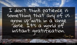 Tim Cope quote : I don't think patience ...