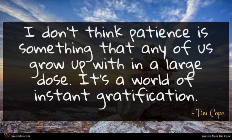 I don't think patience is something that any of us grow up with in a large dose. It's a world of instant gratification.