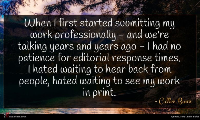When I first started submitting my work professionally - and we're talking years and years ago - I had no patience for editorial response times. I hated waiting to hear back from people, hated waiting to see my work in print.
