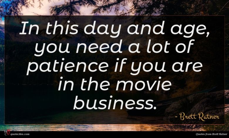 In this day and age, you need a lot of patience if you are in the movie business.
