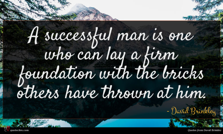 A successful man is one who can lay a firm foundation with the bricks others have thrown at him.