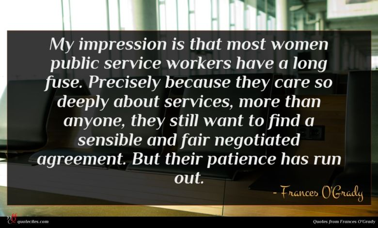 My impression is that most women public service workers have a long fuse. Precisely because they care so deeply about services, more than anyone, they still want to find a sensible and fair negotiated agreement. But their patience has run out.