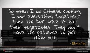 Martin Yan quote : So when I do ...