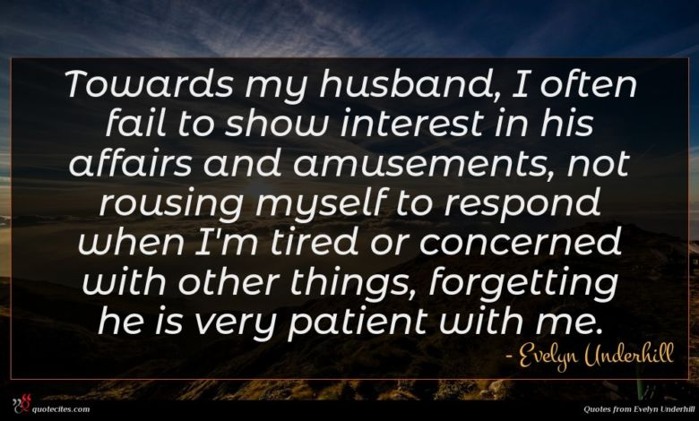 Towards my husband, I often fail to show interest in his affairs and amusements, not rousing myself to respond when I'm tired or concerned with other things, forgetting he is very patient with me.