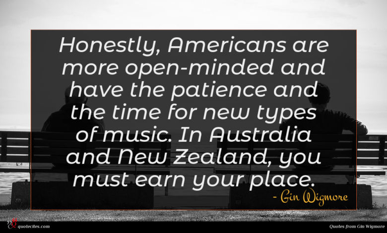 Honestly, Americans are more open-minded and have the patience and the time for new types of music. In Australia and New Zealand, you must earn your place.