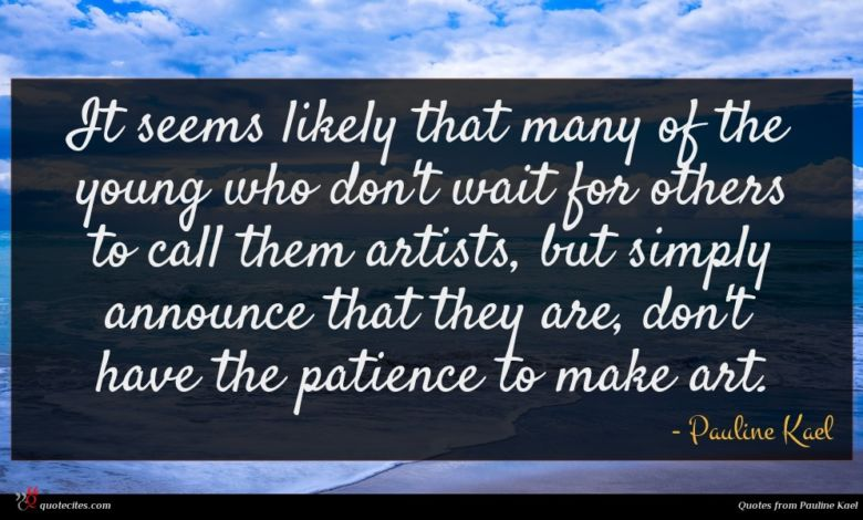 It seems likely that many of the young who don't wait for others to call them artists, but simply announce that they are, don't have the patience to make art.