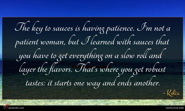 The key to sauces is having patience. I'm not a patient woman, but I learned with sauces that you have to get everything on a slow roll and layer the flavors. That's where you get robust tastes: it starts one way and ends another.